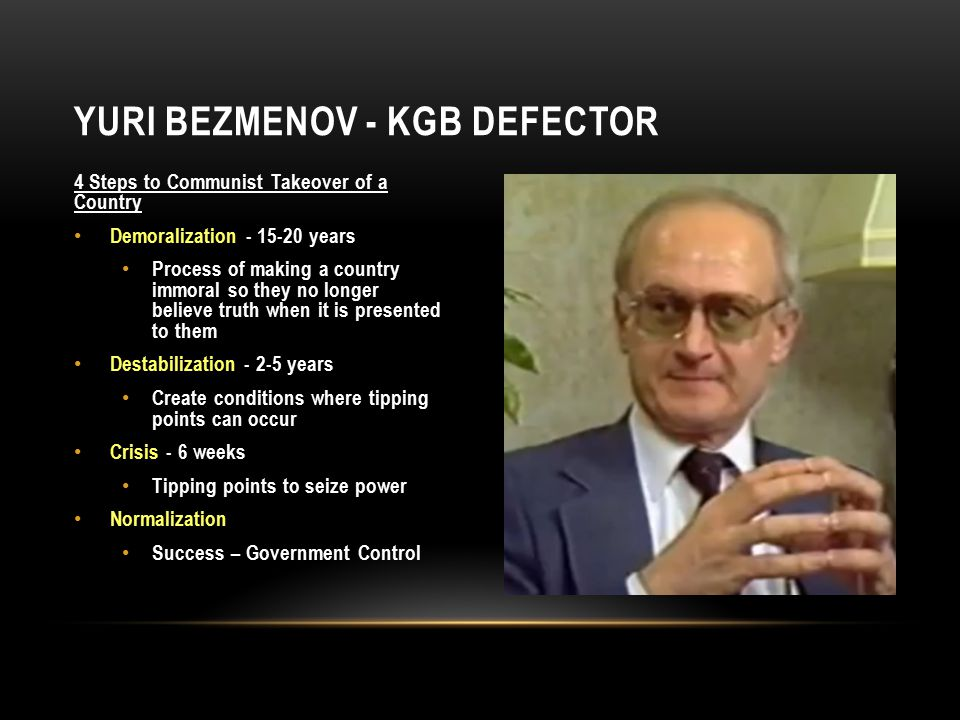4 Steps to Communist Takeover of a Country Demoralization - 15-20 years Process of making a country immoral so they no longer believe truth when it is presented to them Destabilization - 2-5 years Create conditions where tipping points can occur Crisis - 6 weeks Tipping points to seize power Normalization Success – Government Control YURI BEZMENOV - KGB DEFECTOR