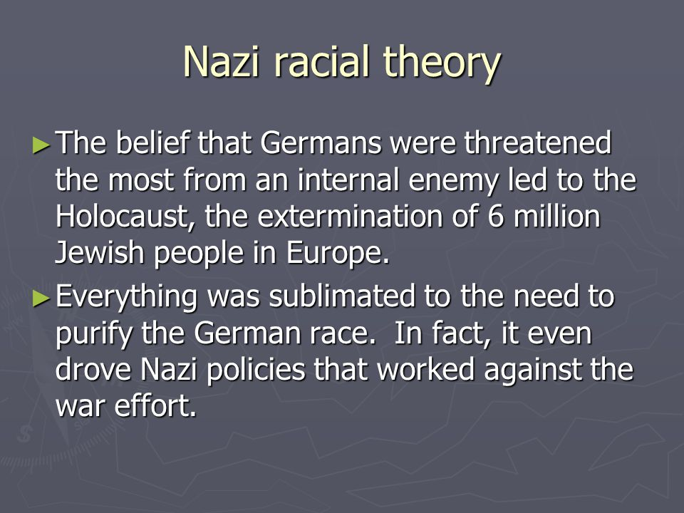 Nazi racial theory ► The belief that Germans were threatened the most from an internal enemy led to the Holocaust, the extermination of 6 million Jewi