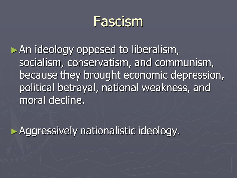 Fascism ► An ideology opposed to liberalism, socialism, conservatism, and communism, because they brought economic depression, political betrayal, nat