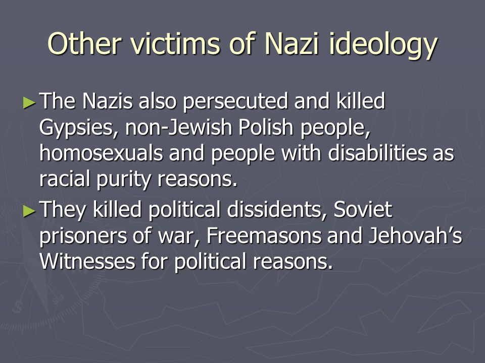 Other victims of Nazi ideology ► The Nazis also persecuted and killed Gypsies, non-Jewish Polish people, homosexuals and people with disabilities as r
