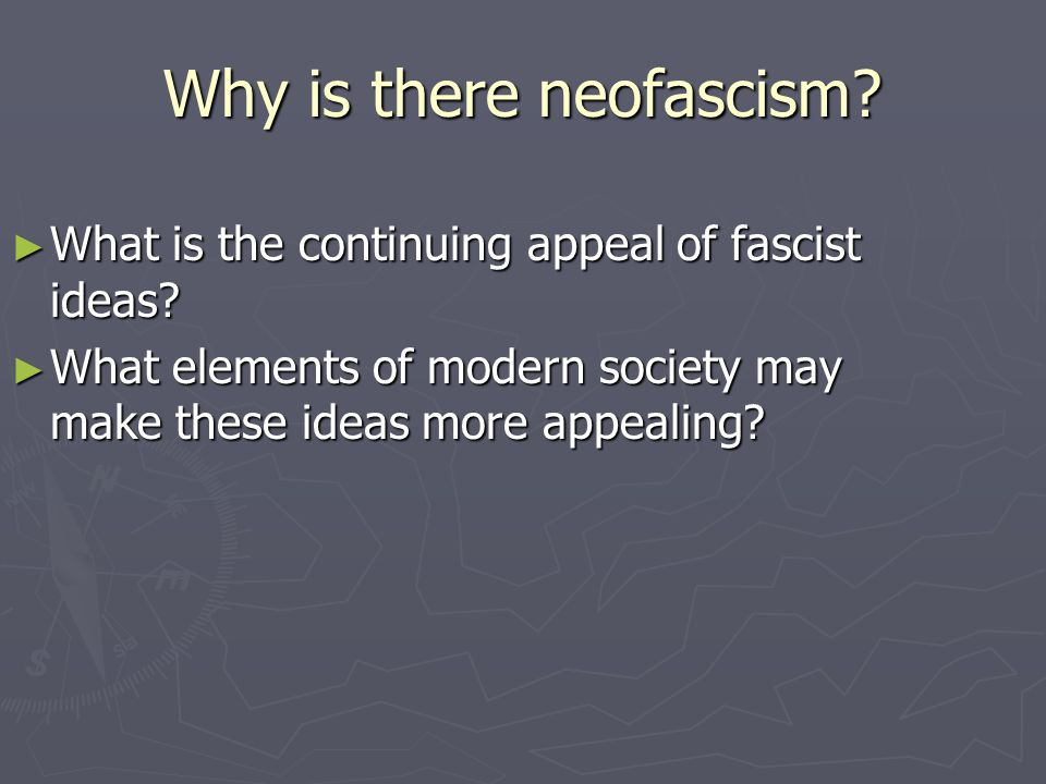Why is there neofascism? ► What is the continuing appeal of fascist ideas? ► What elements of modern society may make these ideas more appealing?