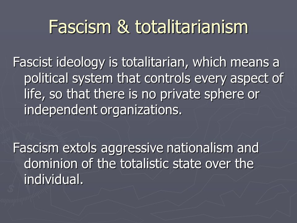 Fascism & totalitarianism Fascist ideology is totalitarian, which means a political system that controls every aspect of life, so that there is no pri