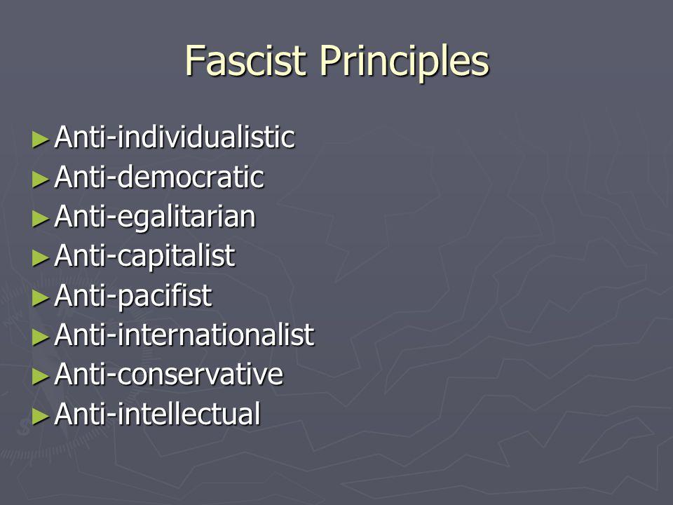 Fascist Principles ► Anti-individualistic ► Anti-democratic ► Anti-egalitarian ► Anti-capitalist ► Anti-pacifist ► Anti-internationalist ► Anti-conser