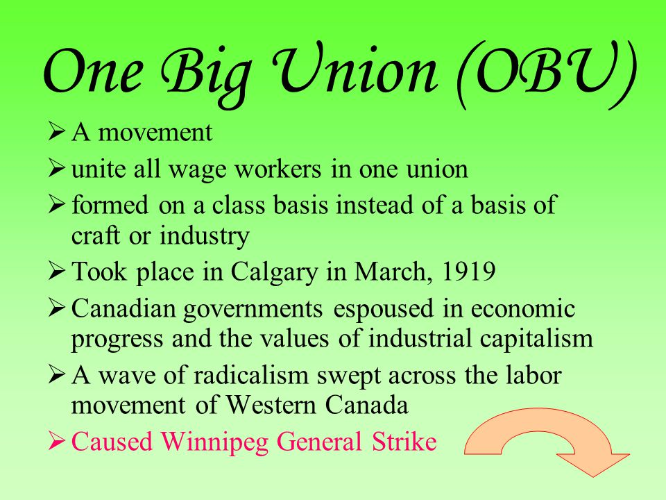 One Big Union (OBU)  A movement  unite all wage workers in one union  formed on a class basis instead of a basis of craft or industry  Took place in Calgary in March, 1919  Canadian governments espoused in economic progress and the values of industrial capitalism  A wave of radicalism swept across the labor movement of Western Canada  Caused Winnipeg General Strike