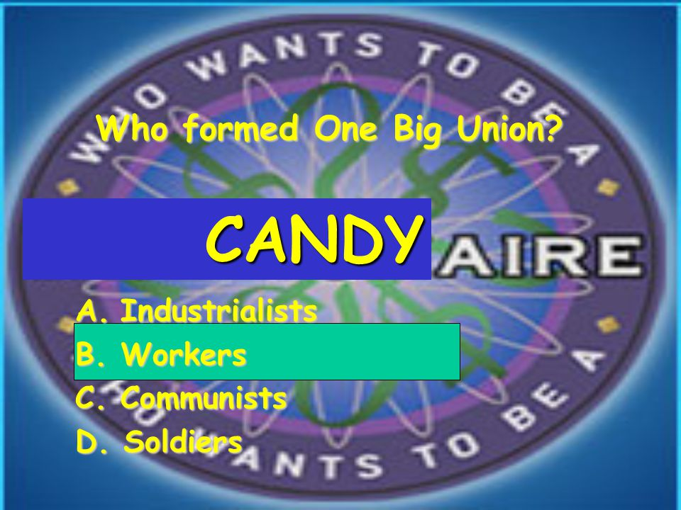 Who formed One Big Union A.Industrialists B.Workers C.Communists D. Soldiers CANDY