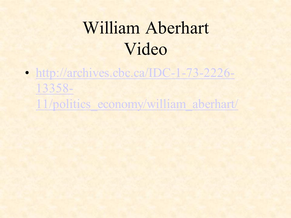 William Aberhart Video http://archives.cbc.ca/IDC-1-73-2226- 13358- 11/politics_economy/william_aberhart/http://archives.cbc.ca/IDC-1-73-2226- 13358- 11/politics_economy/william_aberhart/