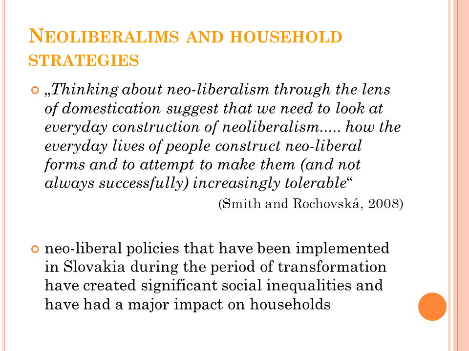"N EOLIBERALIMS AND HOUSEHOLD STRATEGIES "" Thinking about neo-liberalism through the lens of domestication suggest that we need to look at everyday con"