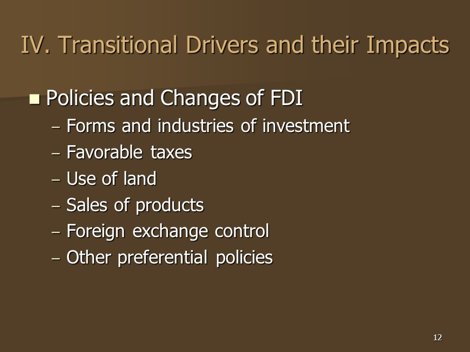 12 IV. Transitional Drivers and their Impacts Policies and Changes of FDI Policies and Changes of FDI – Forms and industries of investment – Favorable