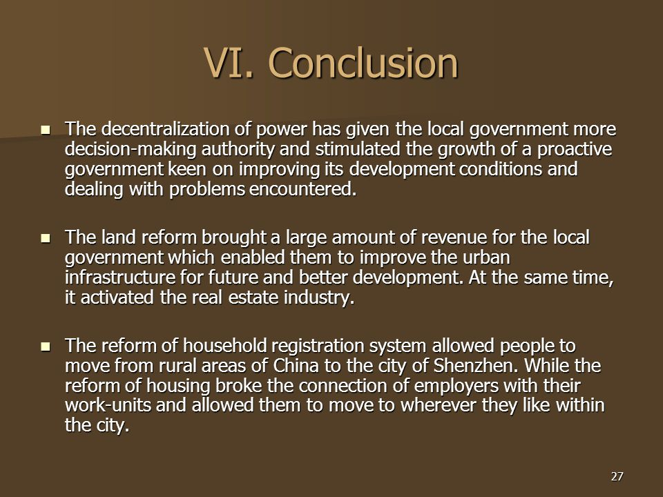 27 VI. Conclusion The decentralization of power has given the local government more decision-making authority and stimulated the growth of a proactive