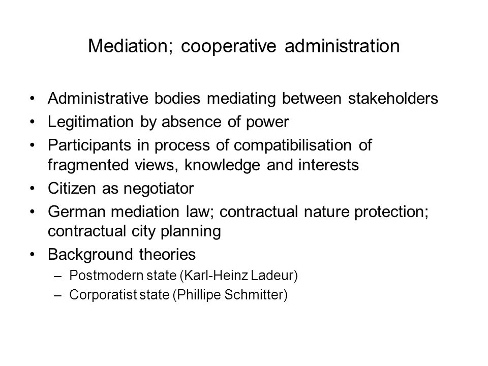 Mediation; cooperative administration Administrative bodies mediating between stakeholders Legitimation by absence of power Participants in process of compatibilisation of fragmented views, knowledge and interests Citizen as negotiator German mediation law; contractual nature protection; contractual city planning Background theories –Postmodern state (Karl-Heinz Ladeur) –Corporatist state (Phillipe Schmitter)