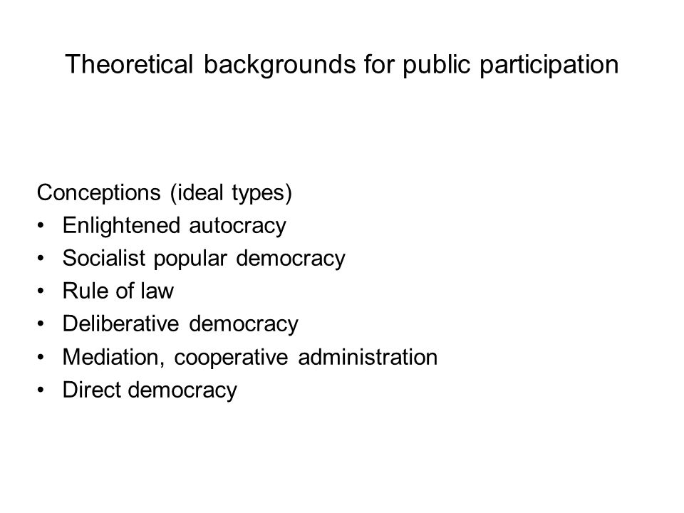 Theoretical backgrounds for public participation Conceptions (ideal types) Enlightened autocracy Socialist popular democracy Rule of law Deliberative democracy Mediation, cooperative administration Direct democracy