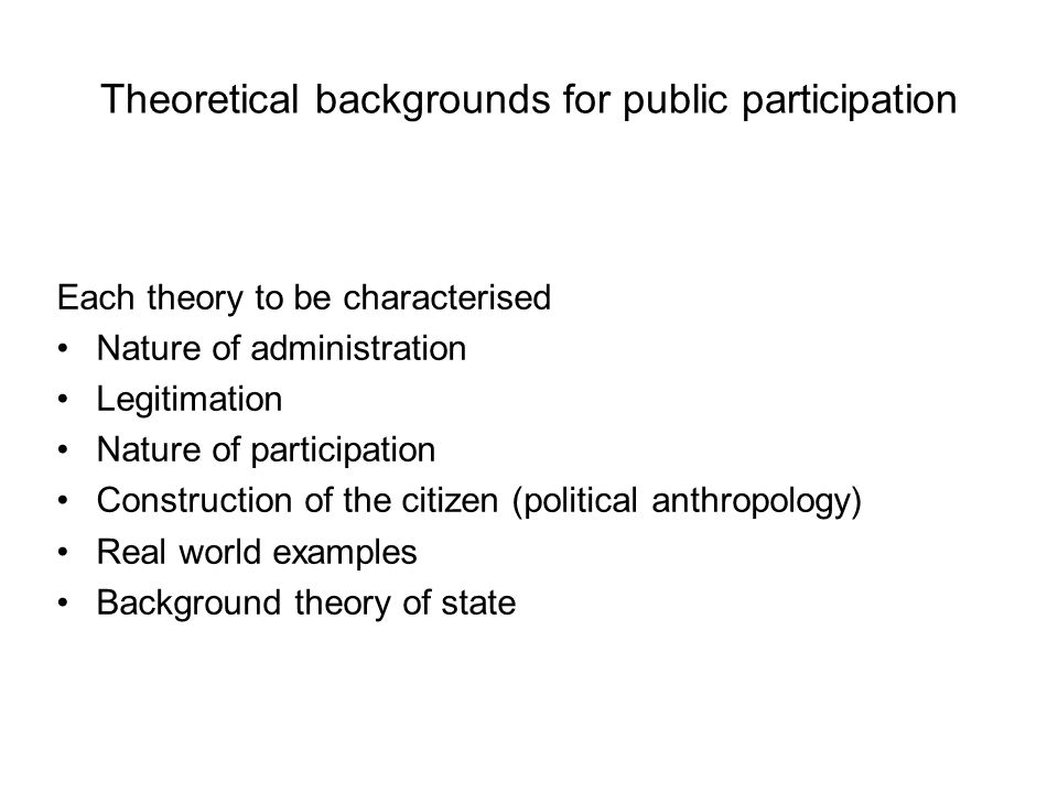 Theoretical backgrounds for public participation Each theory to be characterised Nature of administration Legitimation Nature of participation Construction of the citizen (political anthropology) Real world examples Background theory of state