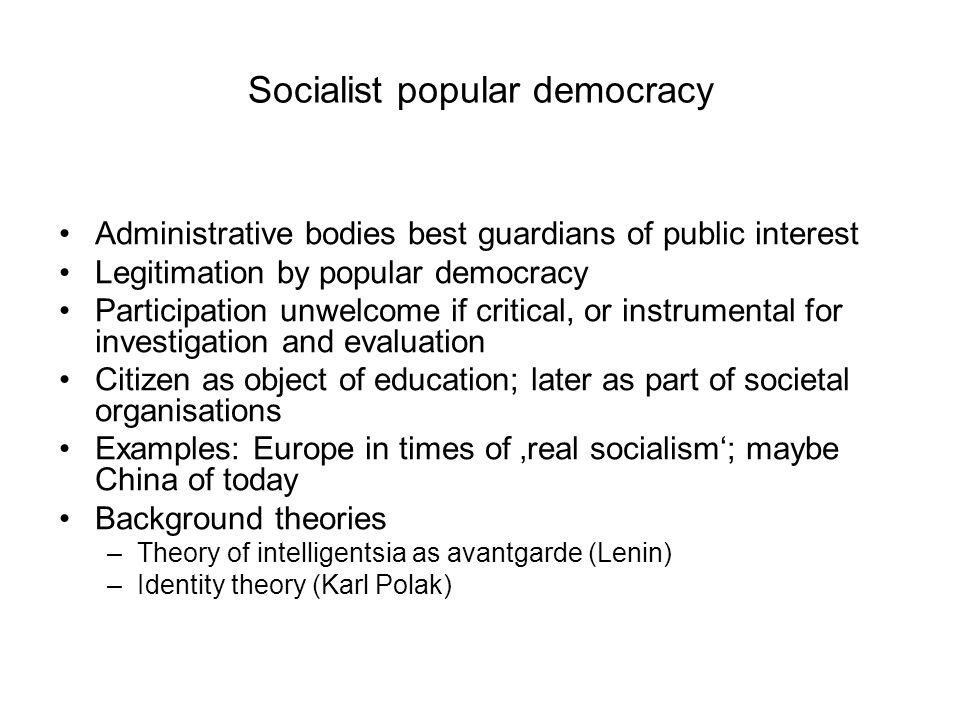 Socialist popular democracy Administrative bodies best guardians of public interest Legitimation by popular democracy Participation unwelcome if critical, or instrumental for investigation and evaluation Citizen as object of education; later as part of societal organisations Examples: Europe in times of 'real socialism'; maybe China of today Background theories –Theory of intelligentsia as avantgarde (Lenin) –Identity theory (Karl Polak)