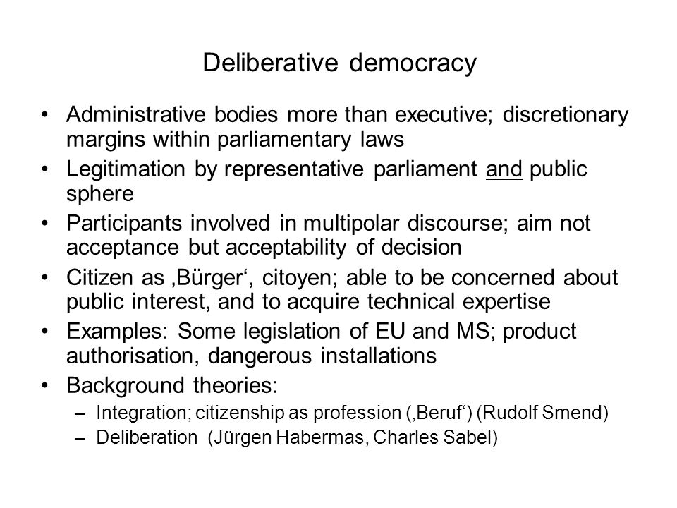 Deliberative democracy Administrative bodies more than executive; discretionary margins within parliamentary laws Legitimation by representative parliament and public sphere Participants involved in multipolar discourse; aim not acceptance but acceptability of decision Citizen as 'Bürger', citoyen; able to be concerned about public interest, and to acquire technical expertise Examples: Some legislation of EU and MS; product authorisation, dangerous installations Background theories: –Integration; citizenship as profession ('Beruf') (Rudolf Smend) –Deliberation (Jürgen Habermas, Charles Sabel)
