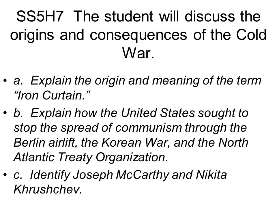 """SS5H7 The student will discuss the origins and consequences of the Cold War. a. Explain the origin and meaning of the term """"Iron Curtain."""" b. Explain"""