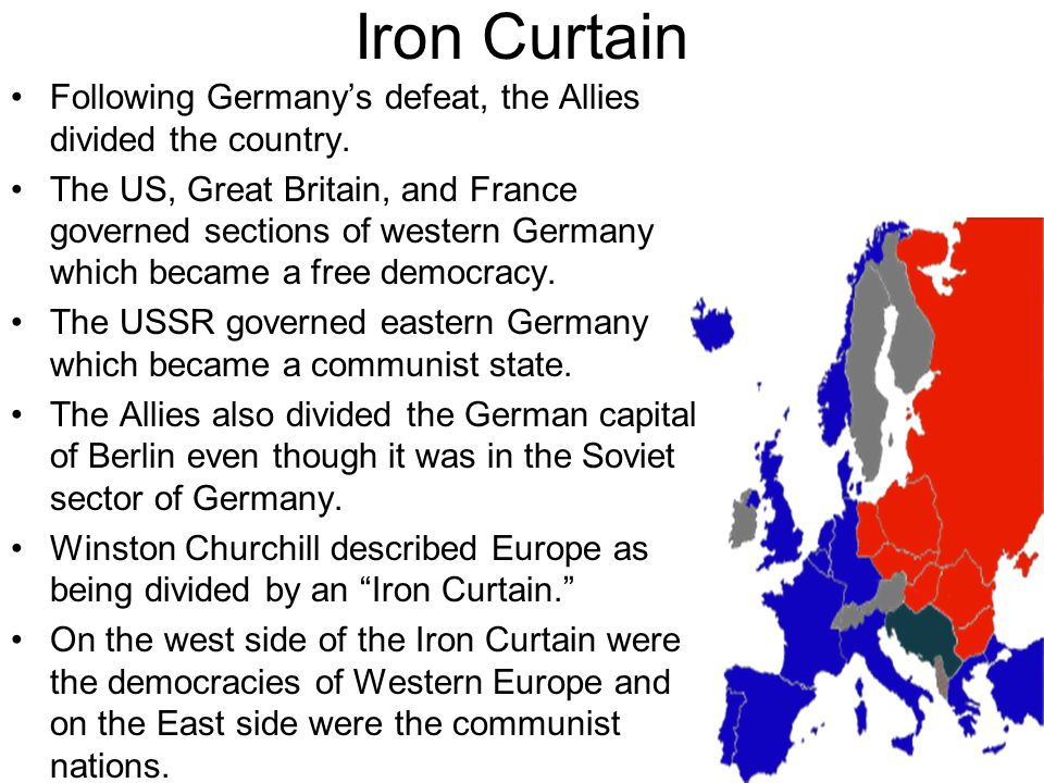 Iron Curtain Following Germany's defeat, the Allies divided the country. The US, Great Britain, and France governed sections of western Germany which