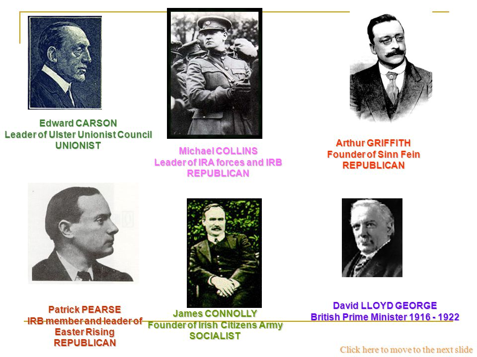 Edward CARSON Leader of Ulster Unionist Council UNIONIST Arthur GRIFFITH Founder of Sinn Fein REPUBLICAN Patrick PEARSE IRB member and leader of Easter Rising REPUBLICAN James CONNOLLY Founder of Irish Citizens Army SOCIALIST David LLOYD GEORGE British Prime Minister 1916 - 1922 Michael COLLINS Leader of IRA forces and IRB REPUBLICAN Click here to move to the next slide