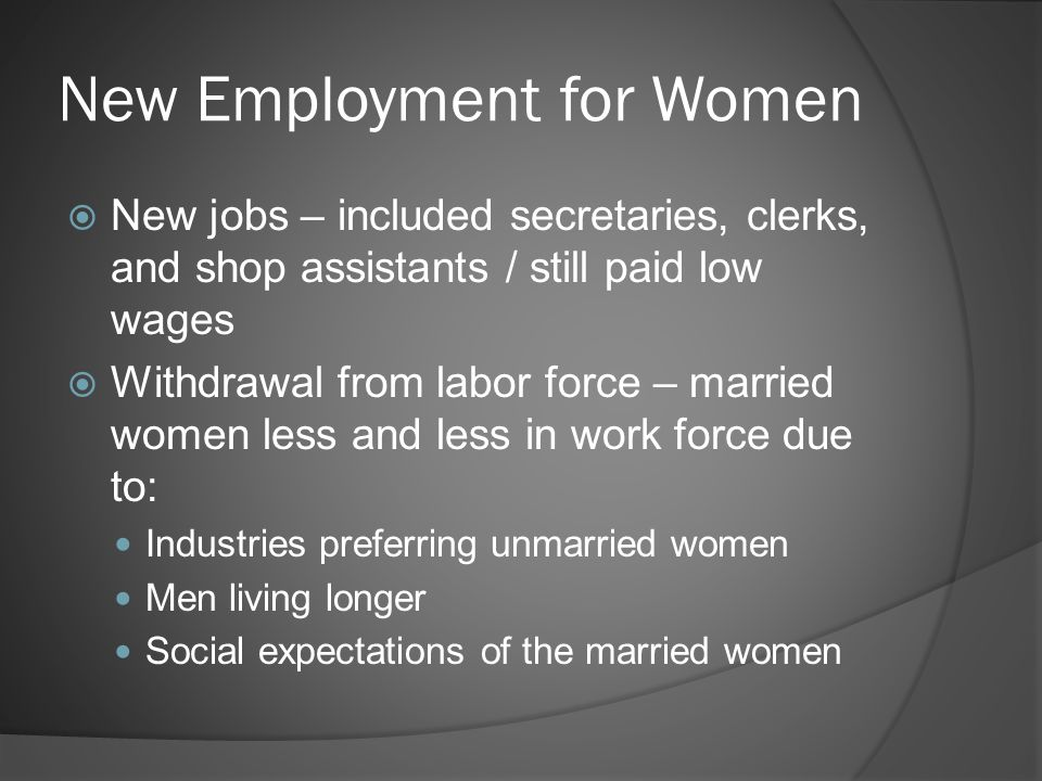 New Employment for Women  New jobs – included secretaries, clerks, and shop assistants / still paid low wages  Withdrawal from labor force – married women less and less in work force due to: Industries preferring unmarried women Men living longer Social expectations of the married women