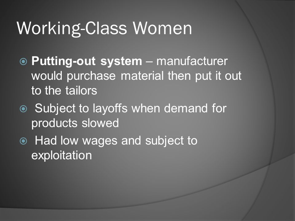 Working-Class Women  Putting-out system – manufacturer would purchase material then put it out to the tailors  Subject to layoffs when demand for products slowed  Had low wages and subject to exploitation