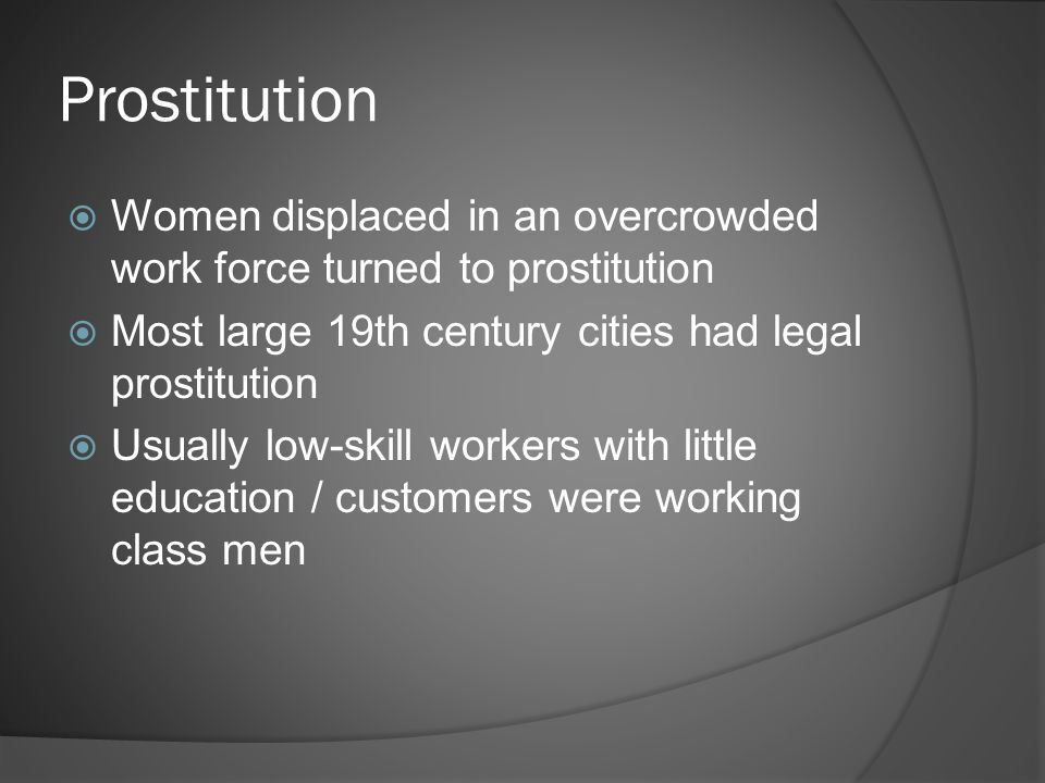 Prostitution  Women displaced in an overcrowded work force turned to prostitution  Most large 19th century cities had legal prostitution  Usually low-skill workers with little education / customers were working class men