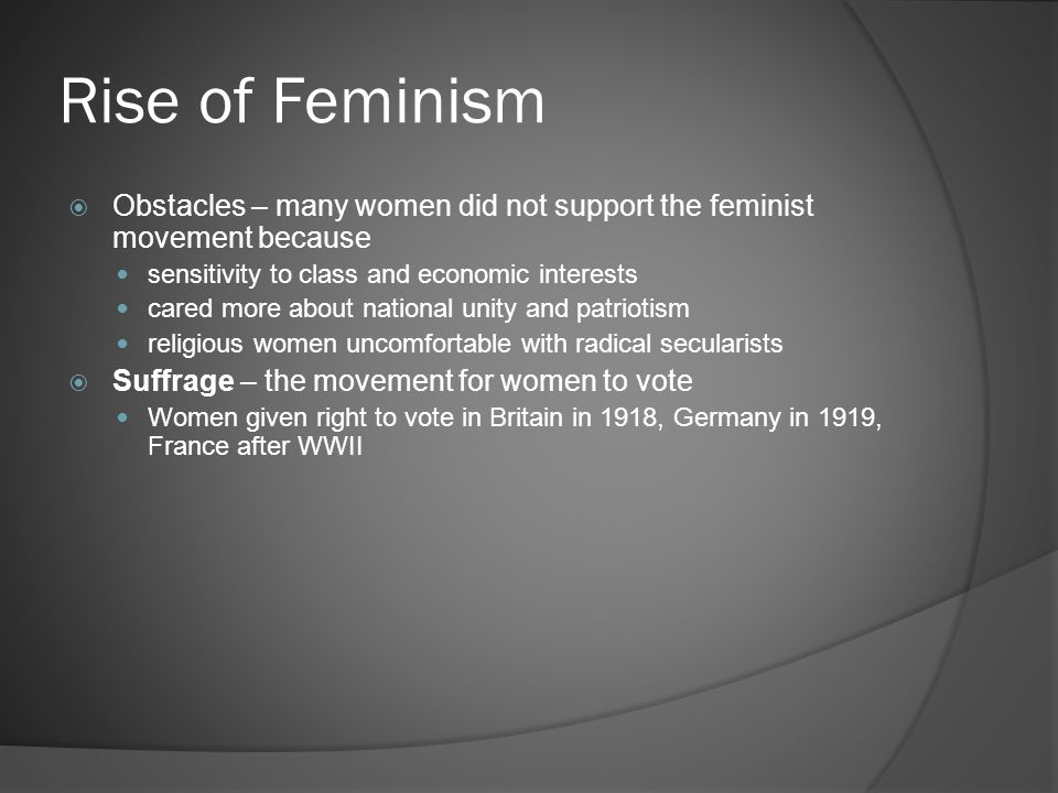 Rise of Feminism  Obstacles – many women did not support the feminist movement because sensitivity to class and economic interests cared more about national unity and patriotism religious women uncomfortable with radical secularists  Suffrage – the movement for women to vote Women given right to vote in Britain in 1918, Germany in 1919, France after WWII