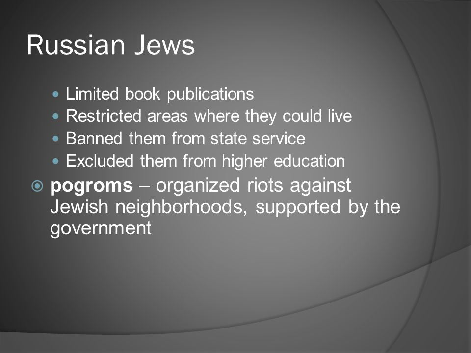 Russian Jews Limited book publications Restricted areas where they could live Banned them from state service Excluded them from higher education  pogroms – organized riots against Jewish neighborhoods, supported by the government