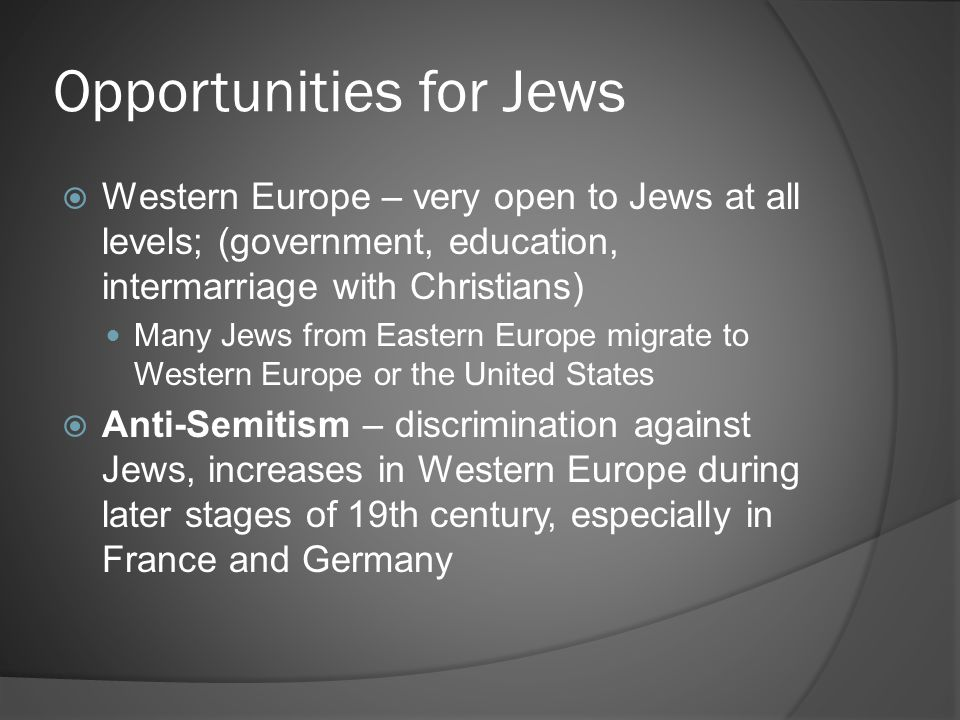 Opportunities for Jews  Western Europe – very open to Jews at all levels; (government, education, intermarriage with Christians) Many Jews from Eastern Europe migrate to Western Europe or the United States  Anti-Semitism – discrimination against Jews, increases in Western Europe during later stages of 19th century, especially in France and Germany