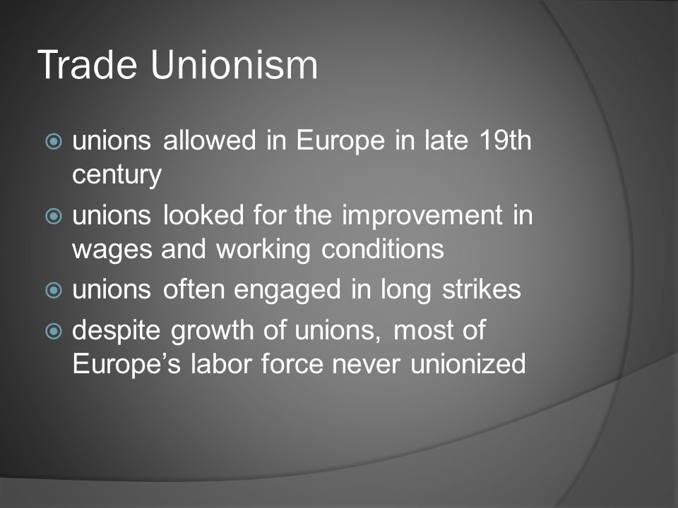 Trade Unionism  unions allowed in Europe in late 19th century  unions looked for the improvement in wages and working conditions  unions often engaged in long strikes  despite growth of unions, most of Europe's labor force never unionized