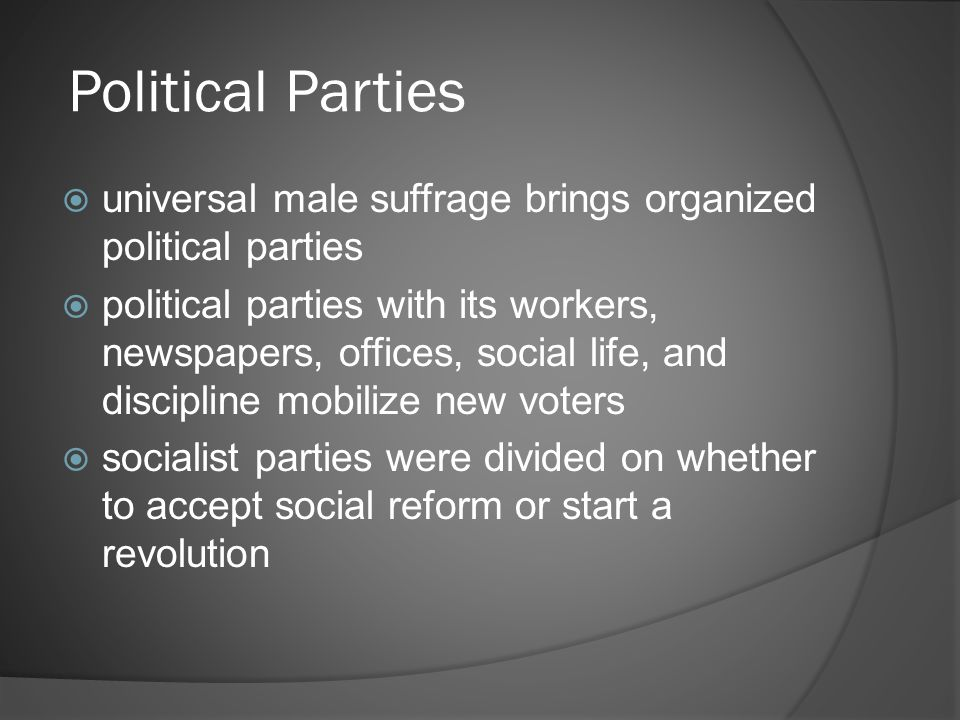 Political Parties  universal male suffrage brings organized political parties  political parties with its workers, newspapers, offices, social life, and discipline mobilize new voters  socialist parties were divided on whether to accept social reform or start a revolution