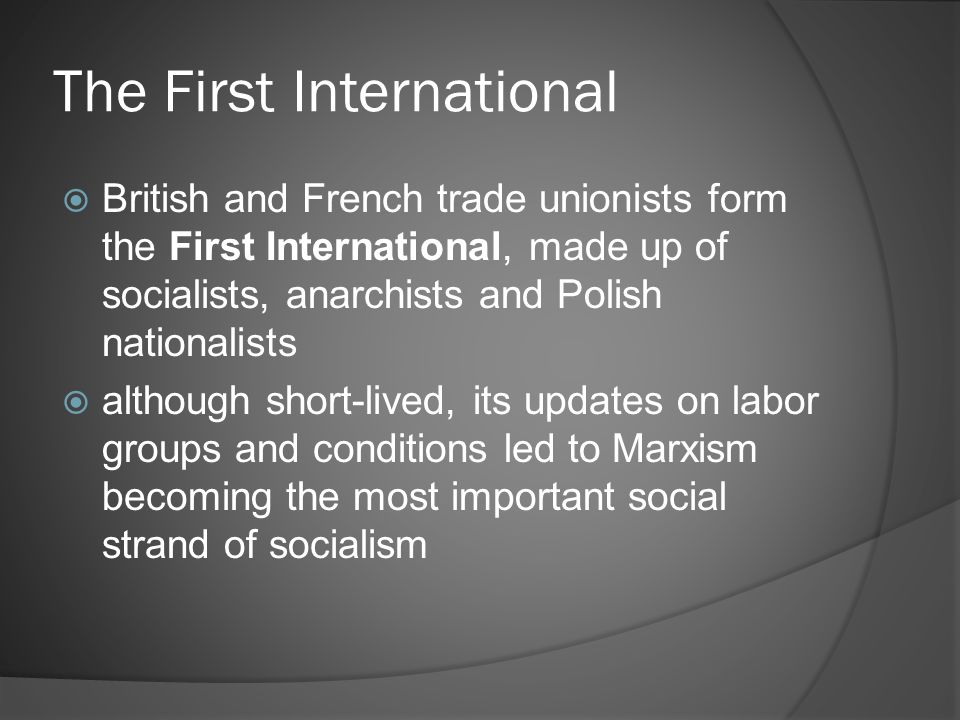 The First International  British and French trade unionists form the First International, made up of socialists, anarchists and Polish nationalists  although short-lived, its updates on labor groups and conditions led to Marxism becoming the most important social strand of socialism