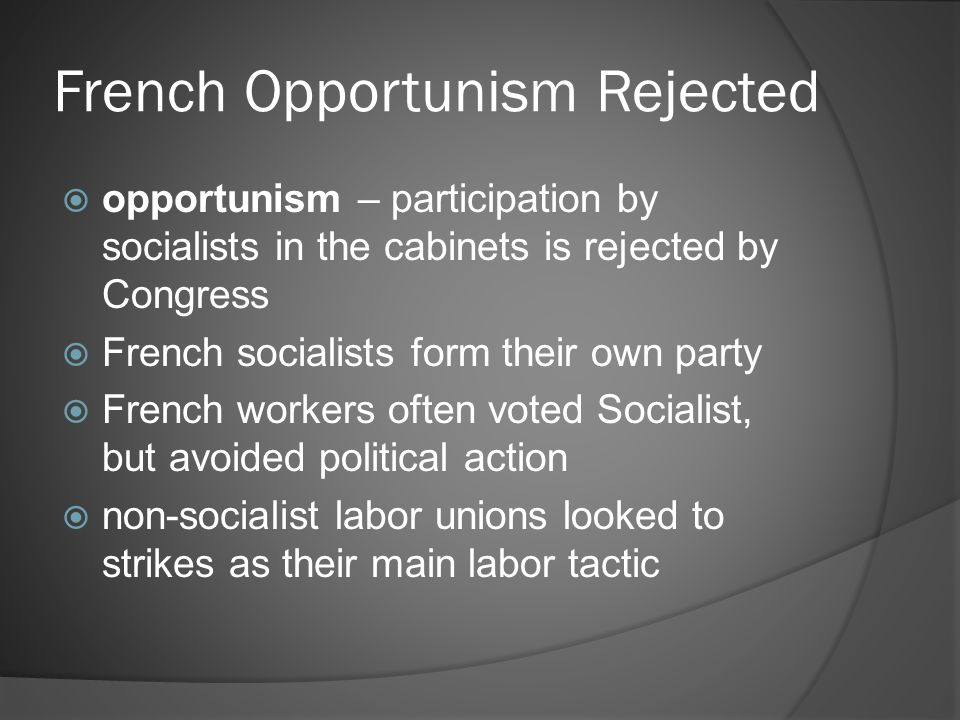 French Opportunism Rejected  opportunism – participation by socialists in the cabinets is rejected by Congress  French socialists form their own party  French workers often voted Socialist, but avoided political action  non-socialist labor unions looked to strikes as their main labor tactic