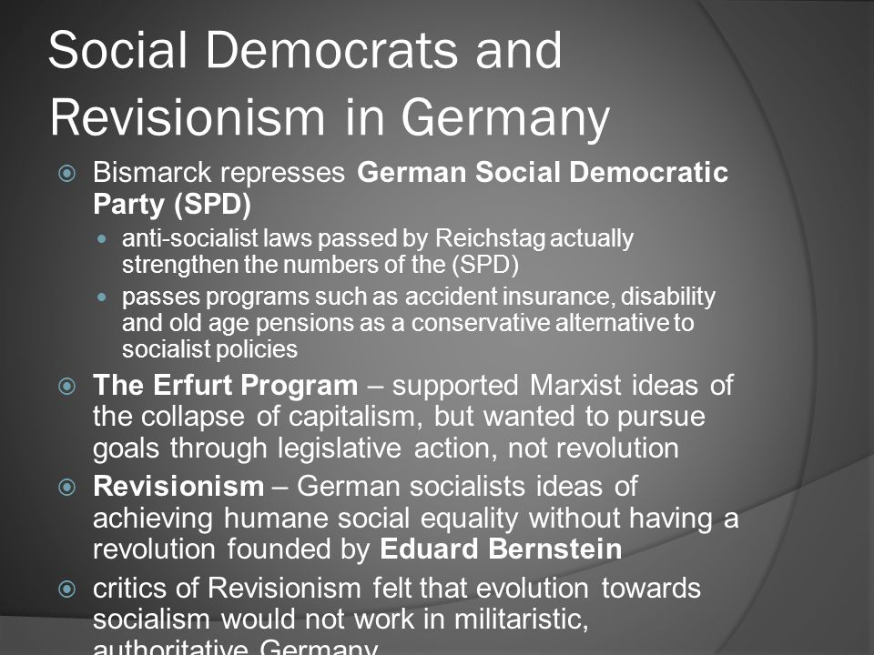 Social Democrats and Revisionism in Germany  Bismarck represses German Social Democratic Party (SPD) anti-socialist laws passed by Reichstag actually strengthen the numbers of the (SPD) passes programs such as accident insurance, disability and old age pensions as a conservative alternative to socialist policies  The Erfurt Program – supported Marxist ideas of the collapse of capitalism, but wanted to pursue goals through legislative action, not revolution  Revisionism – German socialists ideas of achieving humane social equality without having a revolution founded by Eduard Bernstein  critics of Revisionism felt that evolution towards socialism would not work in militaristic, authoritative Germany