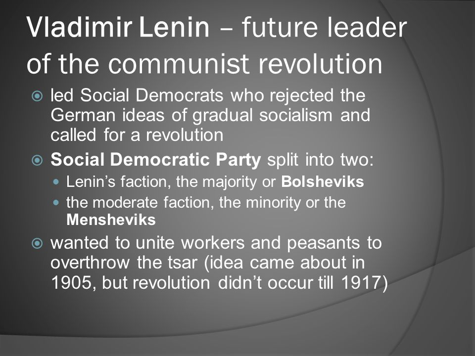 Vladimir Lenin – future leader of the communist revolution  led Social Democrats who rejected the German ideas of gradual socialism and called for a revolution  Social Democratic Party split into two: Lenin's faction, the majority or Bolsheviks the moderate faction, the minority or the Mensheviks  wanted to unite workers and peasants to overthrow the tsar (idea came about in 1905, but revolution didn't occur till 1917)