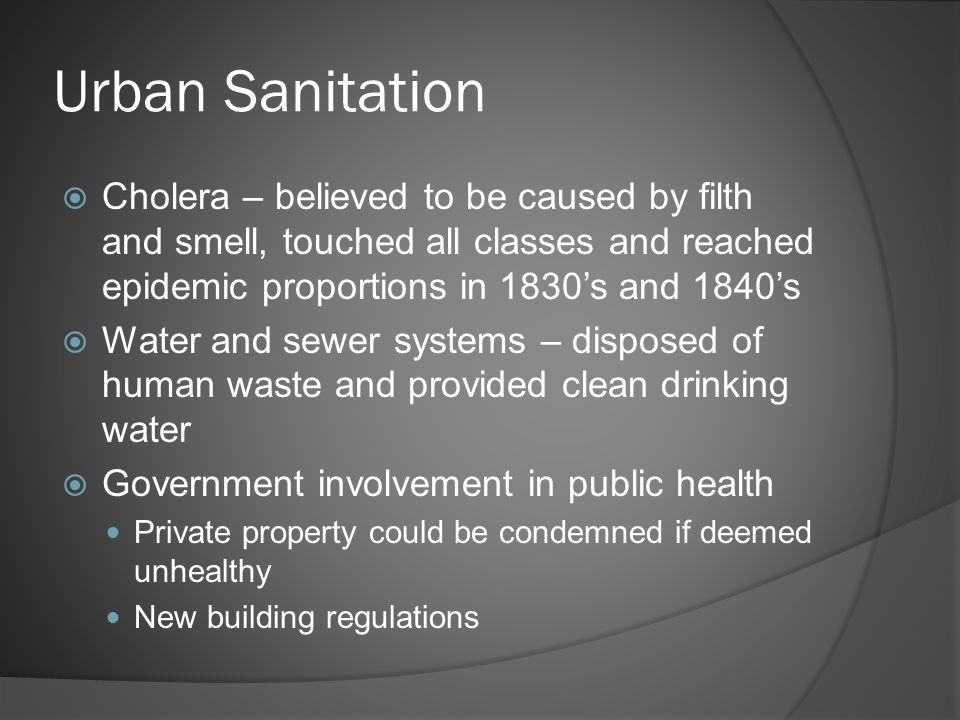 Urban Sanitation  Cholera – believed to be caused by filth and smell, touched all classes and reached epidemic proportions in 1830's and 1840's  Water and sewer systems – disposed of human waste and provided clean drinking water  Government involvement in public health Private property could be condemned if deemed unhealthy New building regulations