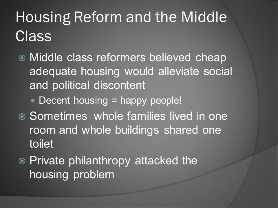 Housing Reform and the Middle Class  Middle class reformers believed cheap adequate housing would alleviate social and political discontent Decent housing = happy people.