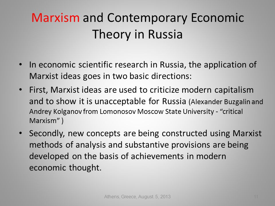Marxism and Contemporary Economic Theory in Russia In economic scientific research in Russia, the application of Marxist ideas goes in two basic directions: First, Marxist ideas are used to criticize modern capitalism and to show it is unacceptable for Russia (Alexander Buzgalin and Andrey Kolganov from Lomonosov Moscow State University - critical Marxism ) Secondly, new concepts are being constructed using Marxist methods of analysis and substantive provisions are being developed on the basis of achievements in modern economic thought.