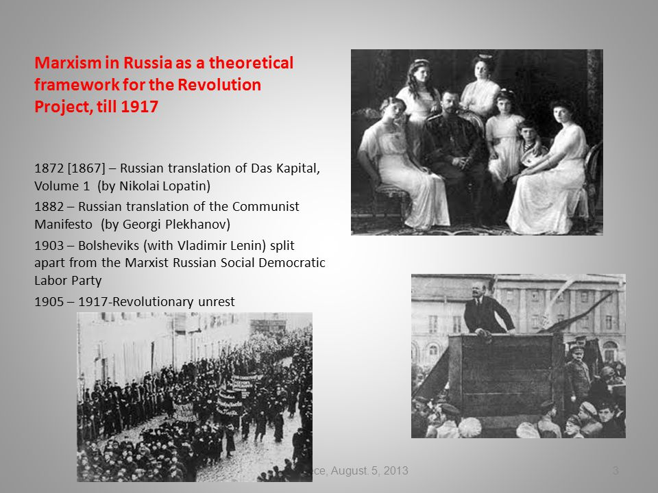Marxism in Russia as a theoretical framework for the Revolution Project, till 1917 1872 [1867] – Russian translation of Das Kapital, Volume 1 (by Nikolai Lopatin) 1882 – Russian translation of the Communist Manifesto (by Georgi Plekhanov) 1903 – Bolsheviks (with Vladimir Lenin) split apart from the Marxist Russian Social Democratic Labor Party 1905 – 1917-Revolutionary unrest Athens, Greece, August.
