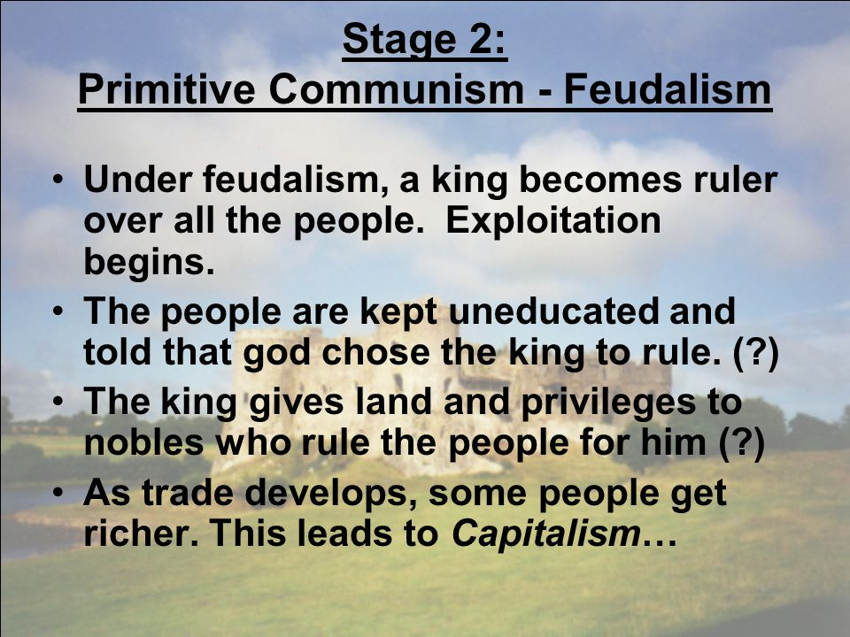 Stage 2: Primitive Communism - Feudalism Under feudalism, a king becomes ruler over all the people.