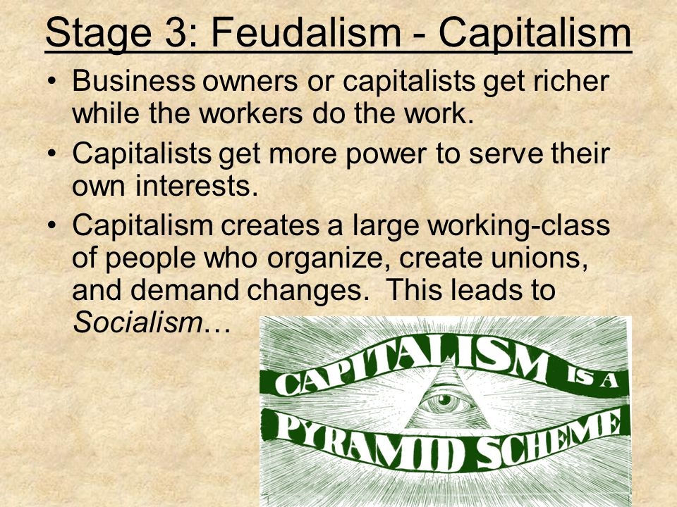 Stage 3: Feudalism - Capitalism Business owners or capitalists get richer while the workers do the work.