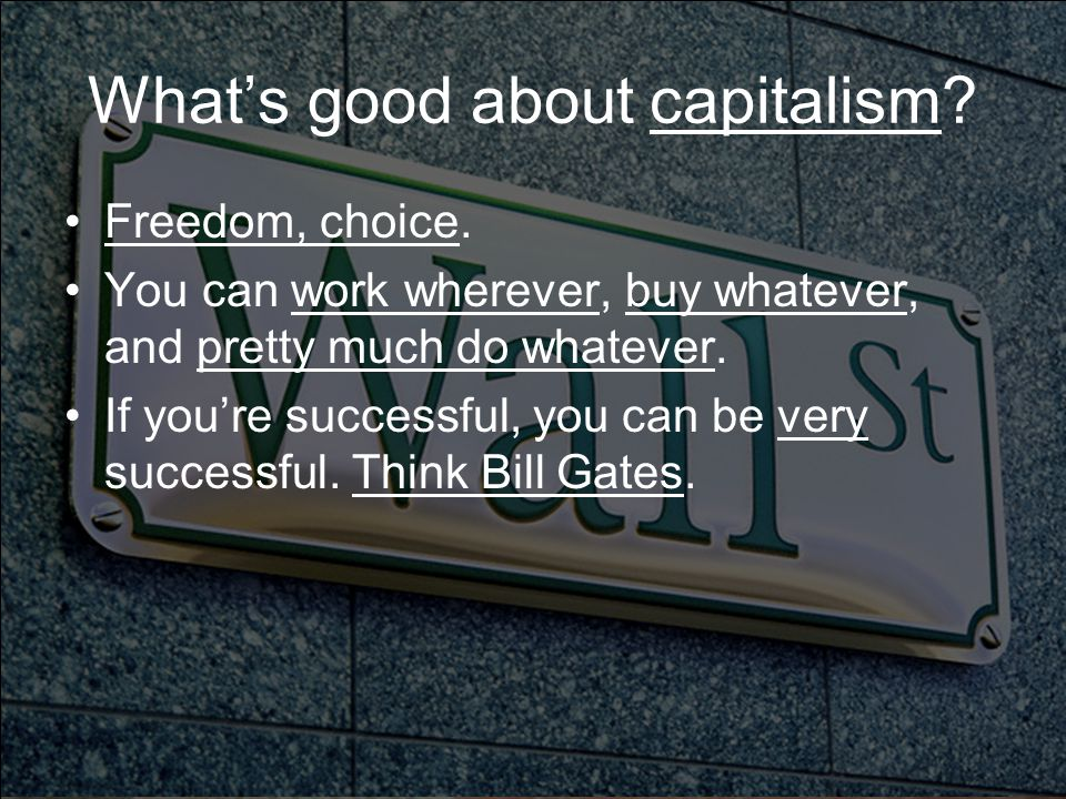 What's good about capitalism. Freedom, choice.