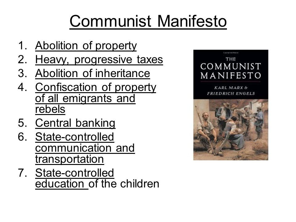 Communist Manifesto 1.Abolition of property 2.Heavy, progressive taxes 3.Abolition of inheritance 4.Confiscation of property of all emigrants and rebels 5.Central banking 6.State-controlled communication and transportation 7.State-controlled education of the children