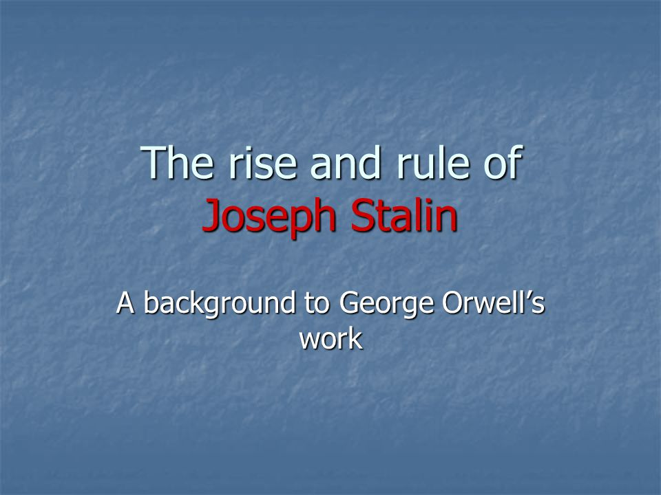 The rise and rule of Joseph Stalin A background to George Orwell's work
