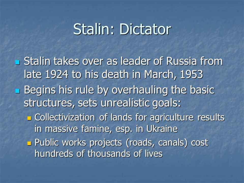 Stalin: Dictator Stalin takes over as leader of Russia from late 1924 to his death in March, 1953 Stalin takes over as leader of Russia from late 1924 to his death in March, 1953 Begins his rule by overhauling the basic structures, sets unrealistic goals: Begins his rule by overhauling the basic structures, sets unrealistic goals: Collectivization of lands for agriculture results in massive famine, esp.