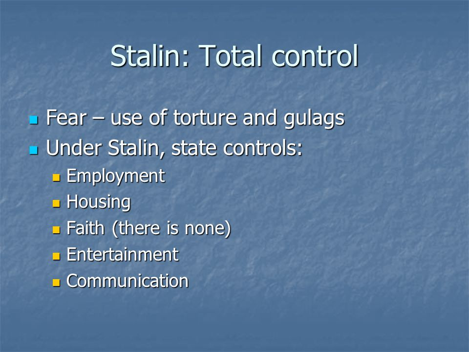 Stalin: Total control Fear – use of torture and gulags Fear – use of torture and gulags Under Stalin, state controls: Under Stalin, state controls: Employment Employment Housing Housing Faith (there is none) Faith (there is none) Entertainment Entertainment Communication Communication