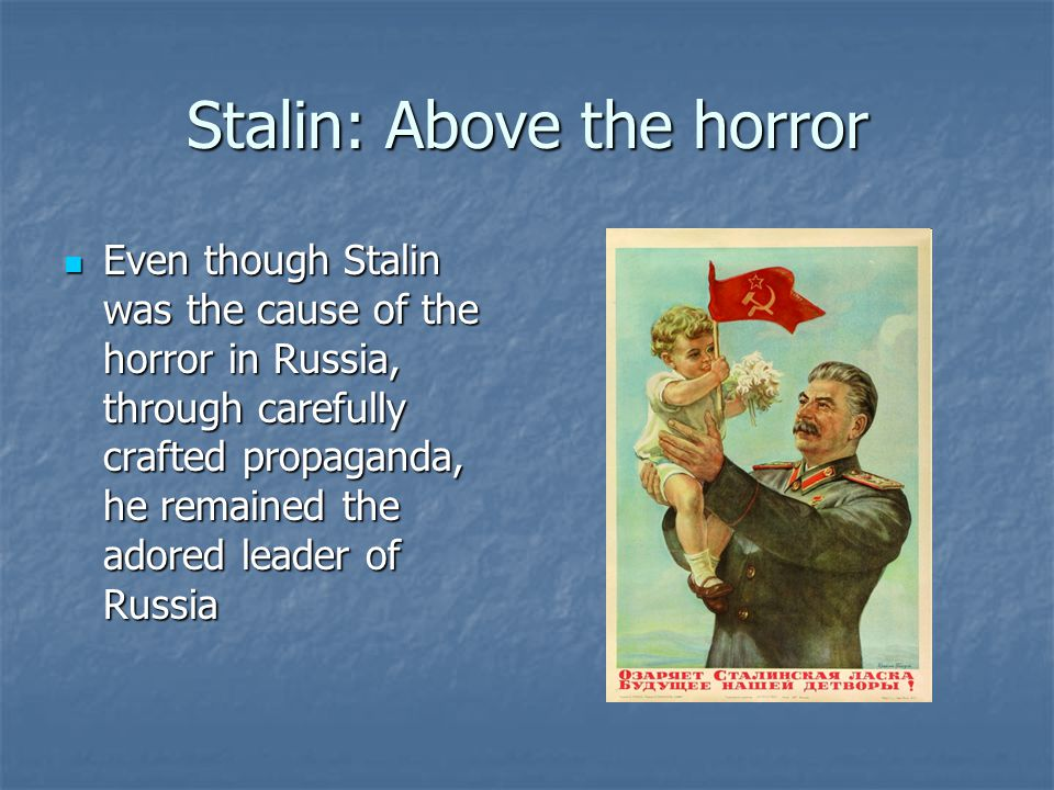 Stalin: Above the horror Even though Stalin was the cause of the horror in Russia, through carefully crafted propaganda, he remained the adored leader of Russia Even though Stalin was the cause of the horror in Russia, through carefully crafted propaganda, he remained the adored leader of Russia