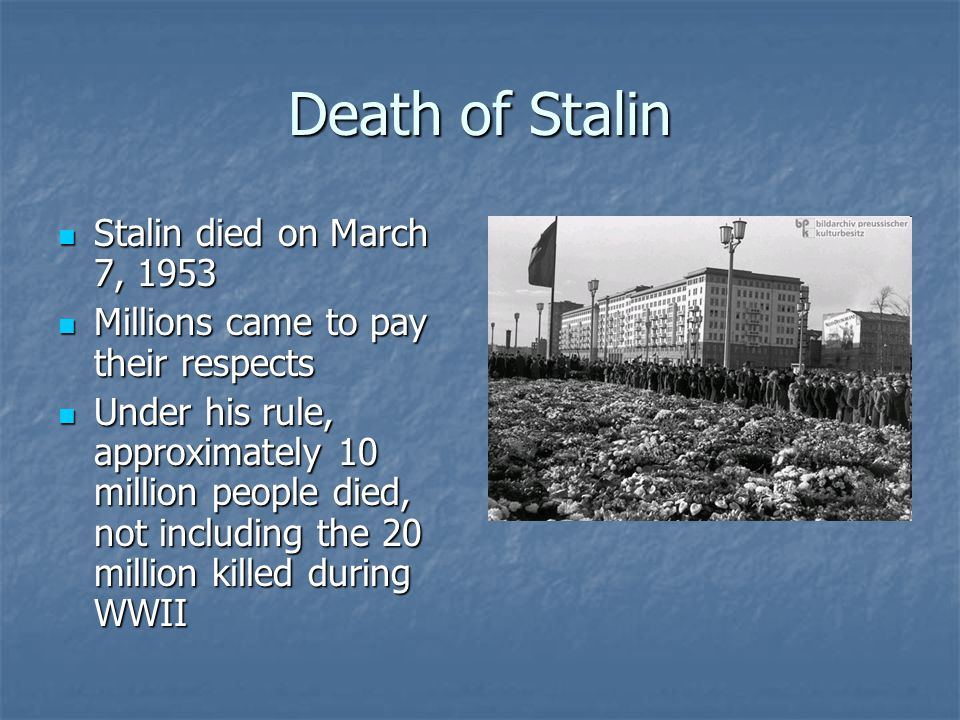 Death of Stalin Stalin died on March 7, 1953 Stalin died on March 7, 1953 Millions came to pay their respects Millions came to pay their respects Unde
