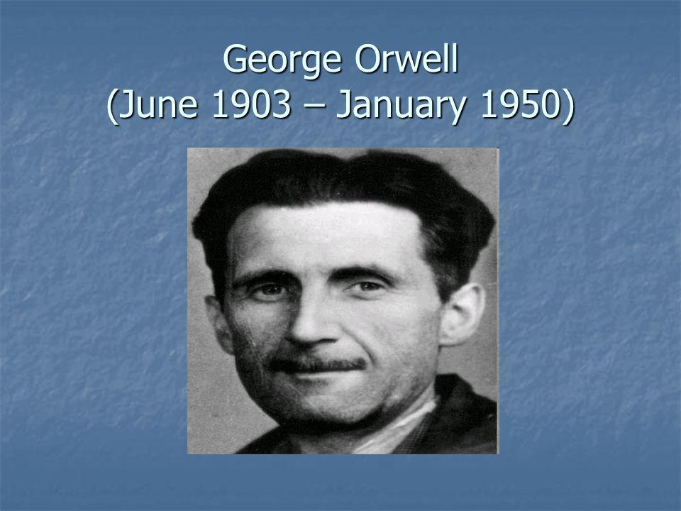 George Orwell (June 1903 – January 1950)