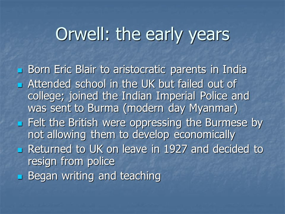 Orwell: the early years Born Eric Blair to aristocratic parents in India Born Eric Blair to aristocratic parents in India Attended school in the UK but failed out of college; joined the Indian Imperial Police and was sent to Burma (modern day Myanmar) Attended school in the UK but failed out of college; joined the Indian Imperial Police and was sent to Burma (modern day Myanmar) Felt the British were oppressing the Burmese by not allowing them to develop economically Felt the British were oppressing the Burmese by not allowing them to develop economically Returned to UK on leave in 1927 and decided to resign from police Returned to UK on leave in 1927 and decided to resign from police Began writing and teaching Began writing and teaching