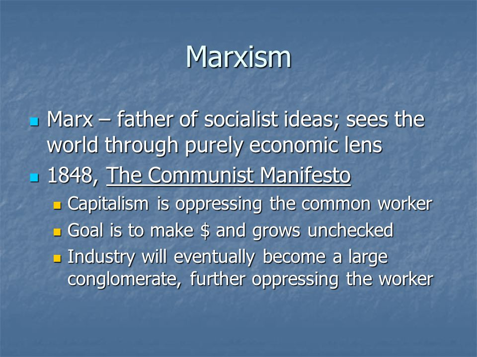 Marxism Marx – father of socialist ideas; sees the world through purely economic lens Marx – father of socialist ideas; sees the world through purely economic lens 1848, The Communist Manifesto 1848, The Communist Manifesto Capitalism is oppressing the common worker Capitalism is oppressing the common worker Goal is to make $ and grows unchecked Goal is to make $ and grows unchecked Industry will eventually become a large conglomerate, further oppressing the worker Industry will eventually become a large conglomerate, further oppressing the worker