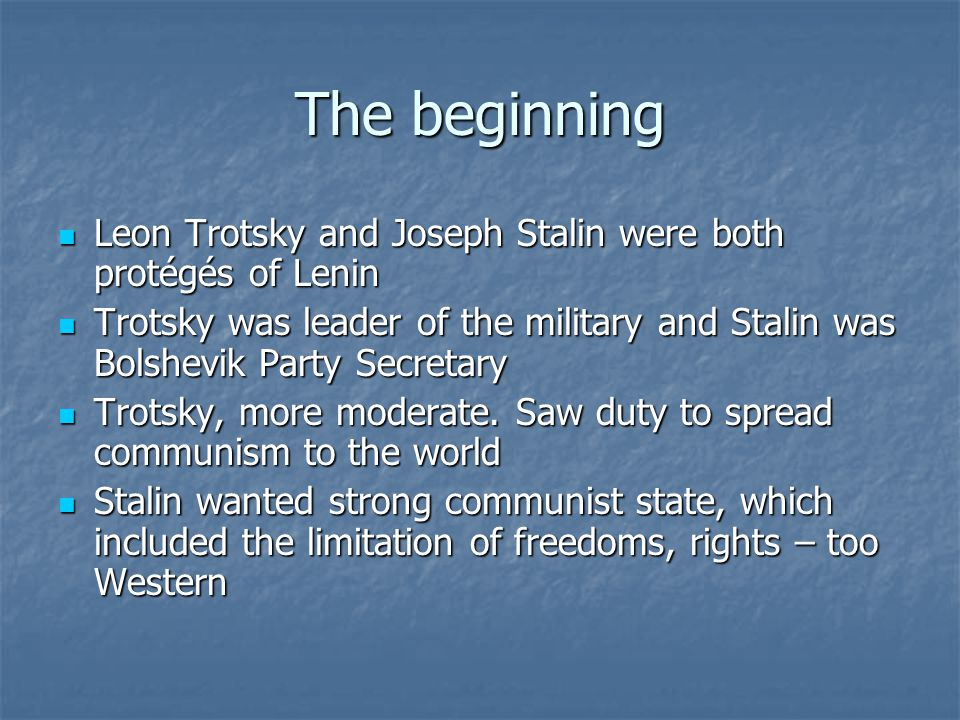 The beginning Leon Trotsky and Joseph Stalin were both protégés of Lenin Leon Trotsky and Joseph Stalin were both protégés of Lenin Trotsky was leader of the military and Stalin was Bolshevik Party Secretary Trotsky was leader of the military and Stalin was Bolshevik Party Secretary Trotsky, more moderate.
